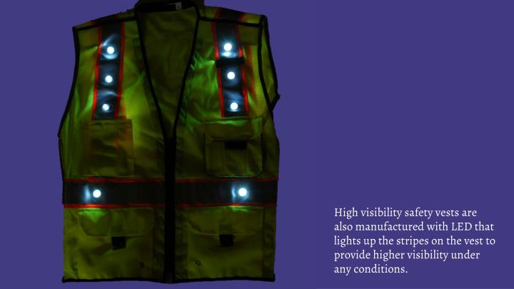 High visibility safety vests are also manufactured with LED that lights up the stripes on the vest to provide higher visibility under any conditions