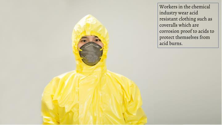 Workers in the chemical industry wear acid resistant clothing such as coveralls which are corrosion proof to acids to protect themselves from acid burns.