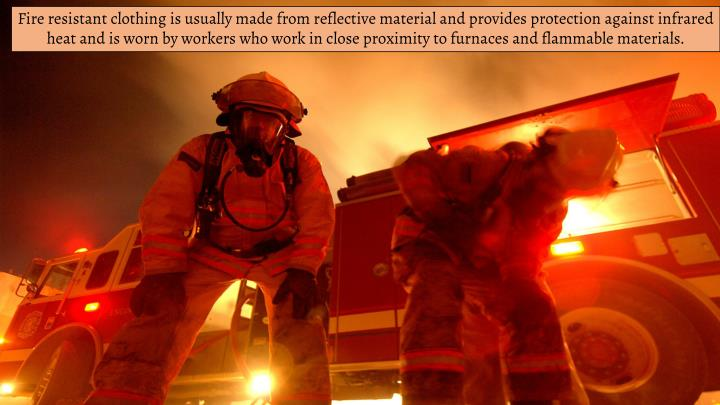 Fire resistant clothing is usually made from reflective material and provides protection against infrared heat and is worn by workers who work in close proximity to furnaces and flammable materials.