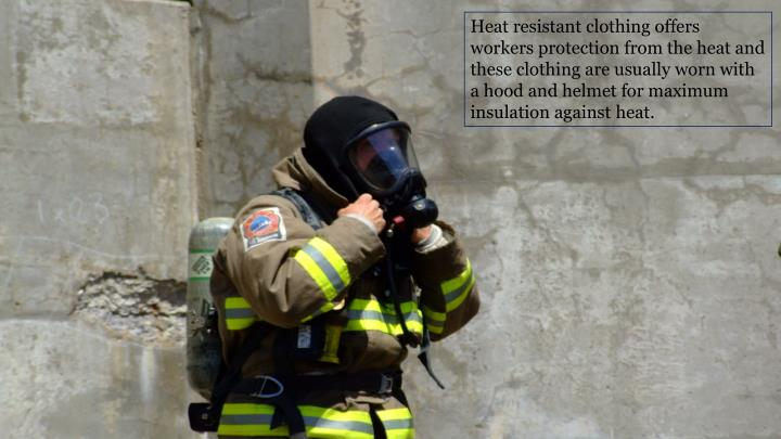 Heat resistant clothing offers workers protection from the heat and these clothing are usually worn with a hood and helmet for maximum insulation against heat.