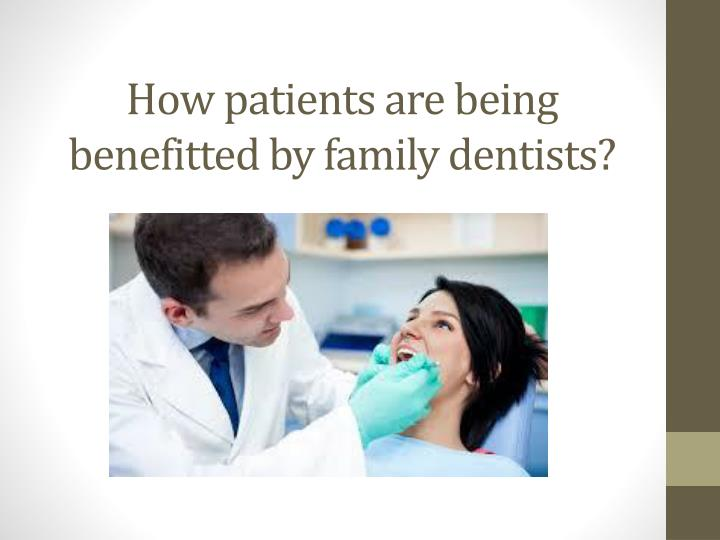 How patients are being benefitted by family dentists?