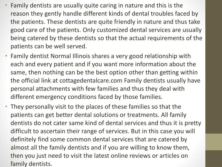 Family dentists are usually quite caring in nature and this is the reason they gently handle different kinds of dental troubles faced by the patients. These dentists are quite friendly in nature and thus take good care of the patients. Only customized dental services are usually being catered by these dentists so that the actual requirements of the patients can be well served.