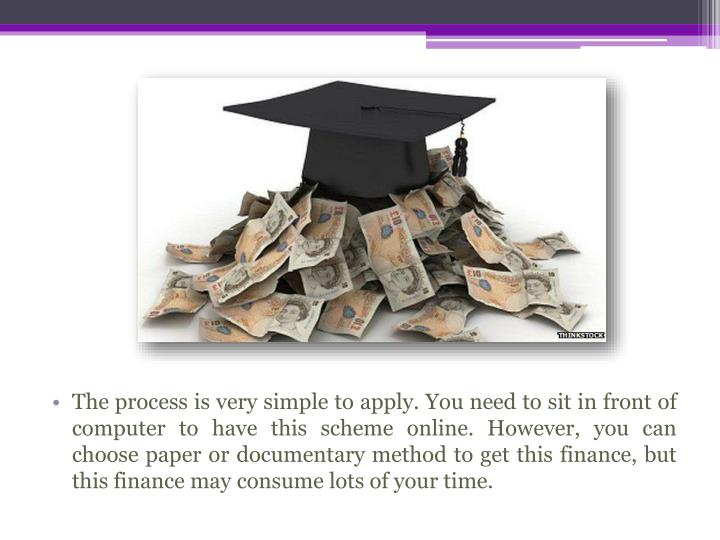 The process is very simple to apply. You need to sit in front of computer to have this scheme online. However, you can choose paper or documentary method to get this finance, but this finance may consume lots of your time.