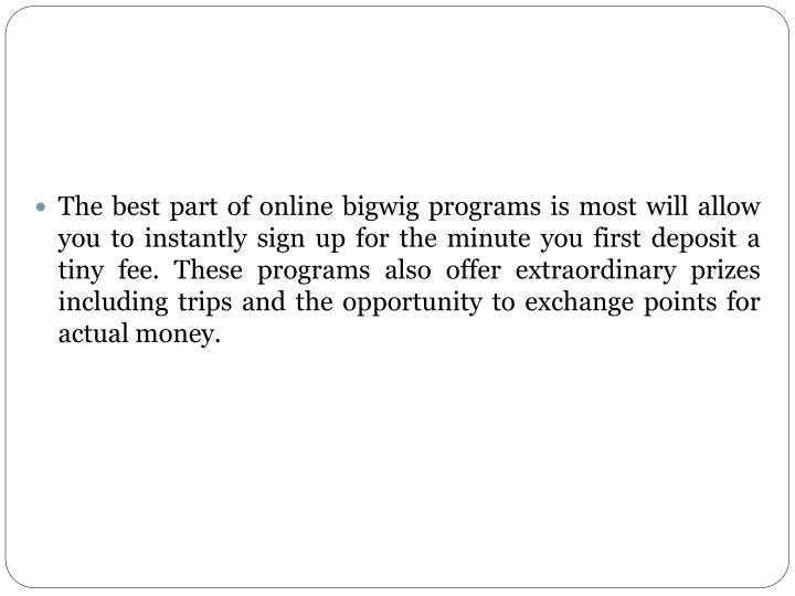 The best part of online bigwig programs is most will allow you to instantly sign up for the minute you first deposit a tiny fee. These programs also offer extraordinary prizes including trips and the opportunity to exchange points for actual money.