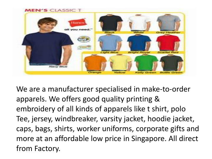We are a manufacturer specialised in make-to-order apparels. We offers good quality printing & embroidery of all kinds of apparels like t shirt, polo Tee, jersey, windbreaker, varsity jacket,