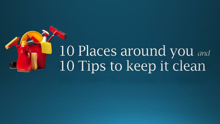 10 place around you and 10 tips to keep it clean