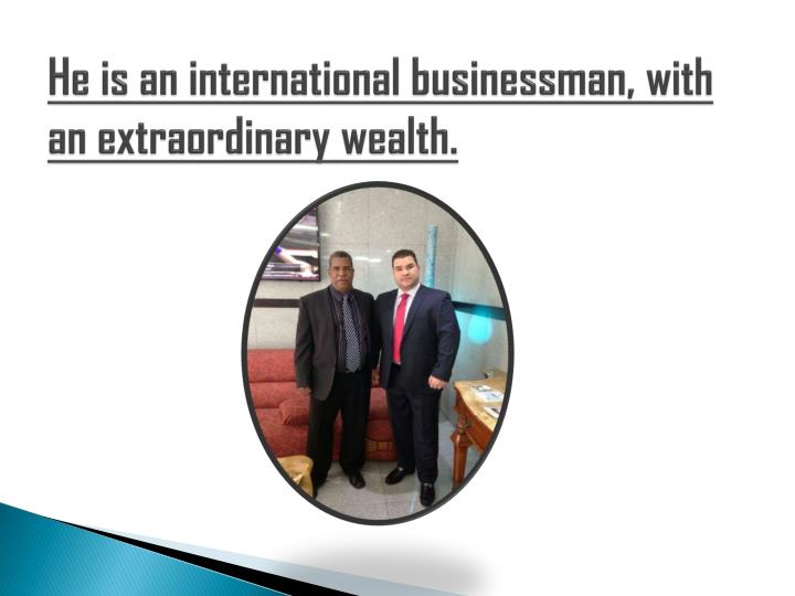 He is an international businessman, with an extraordinary wealth.