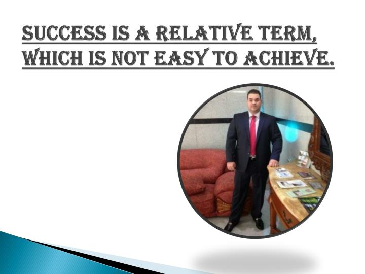 Success is a relative term which is not easy to achieve