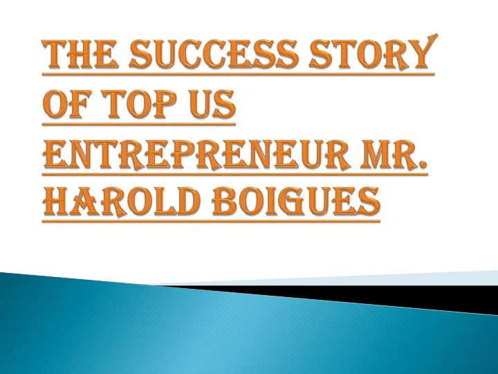 The success story of top us entrepreneur mr harold boigues