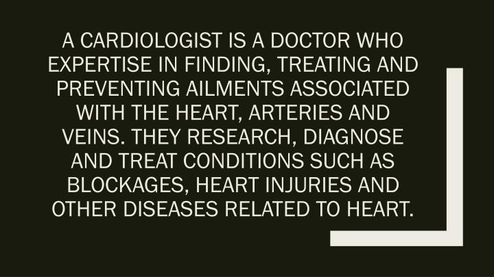 A cardiologist is a doctor who expertise in finding, treating and preventing ailments associated with the heart, arteries and veins. They research, diagnose and treat conditions such as blockages, heart injuries and other diseases related to