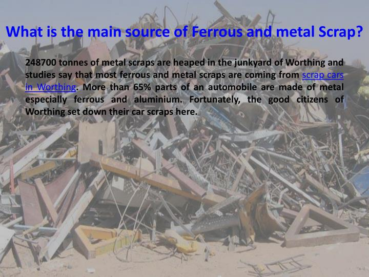 What is the main source of Ferrous and metal Scrap?