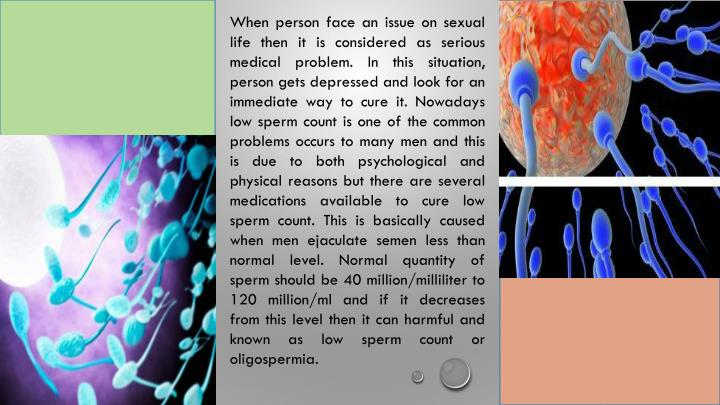 When person face an issue on sexual life then it is considered as serious medical problem. In this situation, person gets depressed and look for an immediate way to cure it. Nowadays low sperm count is one of the common problems occurs to many men and this is due to both psychological and physical reasons but there are several medications available to cure low sperm count. This is basically caused when men ejaculate semen less than normal level. Normal quantity of sperm should be 40 million/milliliter to 120 million/ml and if it decreases from this level then it can harmful and known as low sperm count or