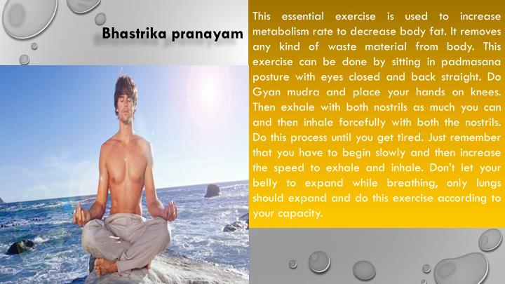 This essential exercise is used to increase metabolism rate to decrease body fat. It removes any kind of waste material from body. This exercise can be done by sitting in