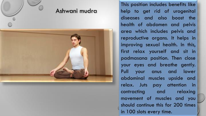 This position includes benefits like help to get rid of urogenital diseases and also boost the health of abdomen and pelvis area which includes pelvis and reproductive organs. It helps in improving sexual health. In this, first relax yourself and sit in