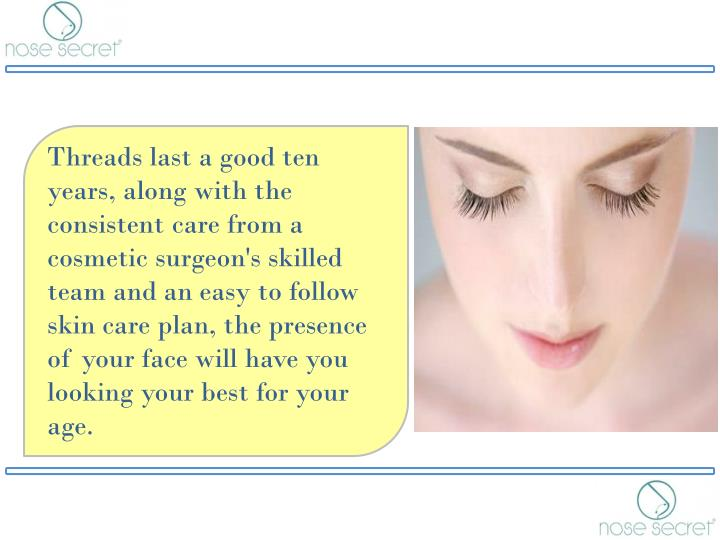 Threads last a good ten years, along with the consistent care from a cosmetic surgeon's skilled team and an easy to follow skin care plan, the presence of your face will have you looking your best for your age.