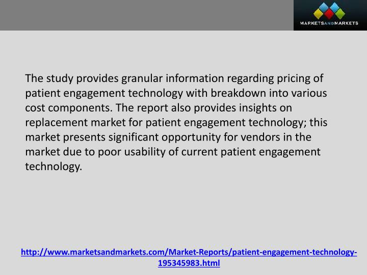 The study provides granular information regarding pricing of patient engagement technology with breakdown into various cost components. The report also provides insights on replacement market for patient engagement technology; this market presents significant opportunity for vendors in the market due to poor usability of current patient engagement technology.