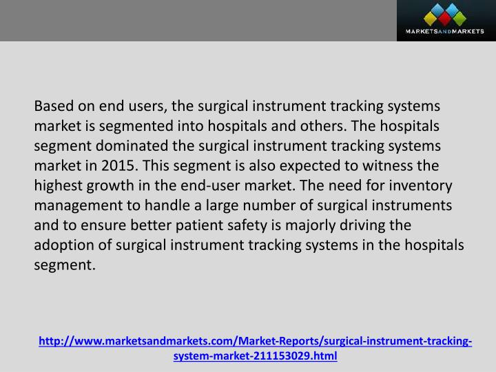Based on end users, the surgical instrument tracking systems market is segmented into hospitals and others. The hospitals segment dominated the surgical instrument tracking systems market in 2015. This segment is also expected to witness the highest growth in the end-user market. The need for inventory management to handle a large number of surgical instruments and to ensure better patient safety is majorly driving the adoption of surgical instrument tracking systems in the hospitals segment.