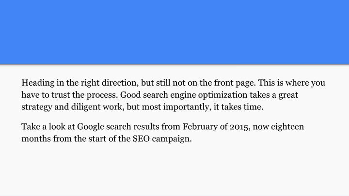 Heading in the right direction, but still not on the front page. This is where you have to trust the process. Good search engine optimization takes a great strategy and diligent work, but most importantly, it takes time.