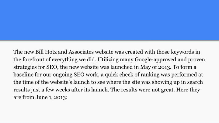 The new Bill Hotz and Associates website was created with those keywords in the forefront of everything we did. Utilizing many Google-approved and proven strategies for SEO, the new website was launched in May of 2013. To form a baseline for our ongoing SEO work, a quick check of ranking was performed at the time of the website's launch to see where the site was showing up in search results just a few weeks after its launch. The results were not great. Here they are from June 1, 2013: