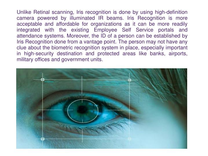 Unlike Retinal scanning, Iris recognition is done by using high-definition camera powered by illuminated IR beams. Iris Recognition is more acceptable and affordable for organizations as it can be more readily integrated with the existing Employee Self Service portals and attendance systems. Moreover, the ID of a person can be established by Iris Recognition done from a vantage point. The person may not have any clue about the biometric recognition system in place, especially important in high-security destination and protected areas like banks, airports, military offices and government units.