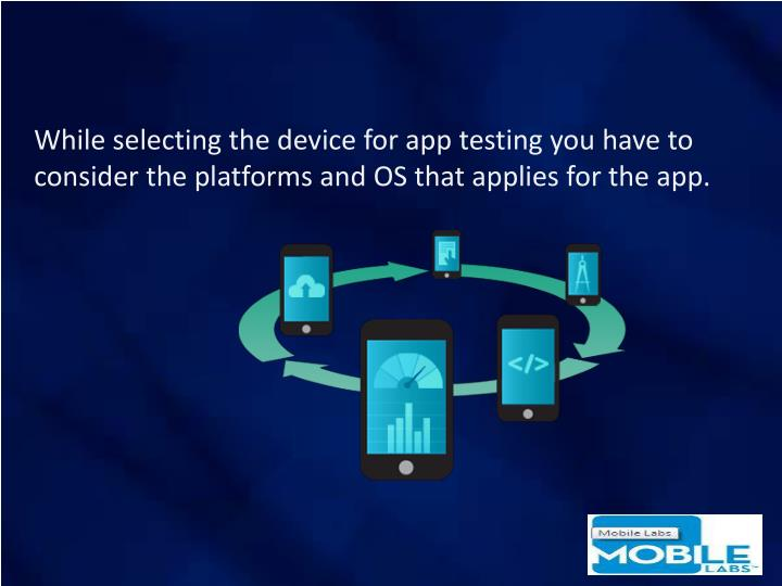 While selecting the device for app testing you have to consider the platforms and OS that applies for the app.