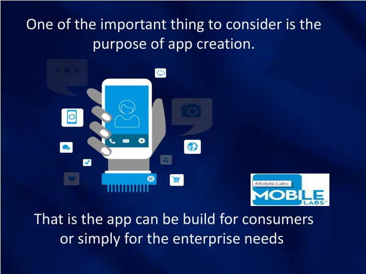 One of the important thing to consider is the purpose of app creation.
