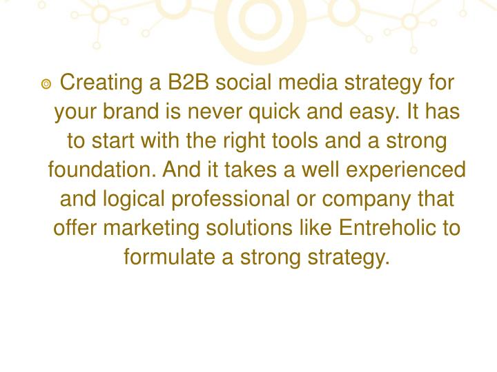 Creating a B2B social media strategy for your brand is never quick and easy. It has to start with the right tools and a strong foundation. And it takes a well experienced and logical professional or company that offer marketing solutions like Entreholic to formulate a strong strategy.