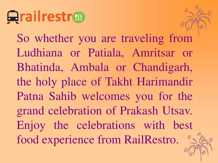 So whether you are traveling from Ludhiana or Patiala, Amritsar or Bhatinda, Ambala or Chandigarh, the holy place of Takht Harimandir Patna Sahib welcomes you for the grand celebration of Prakash Utsav. Enjoy the celebrations with best food experience from RailRestro.