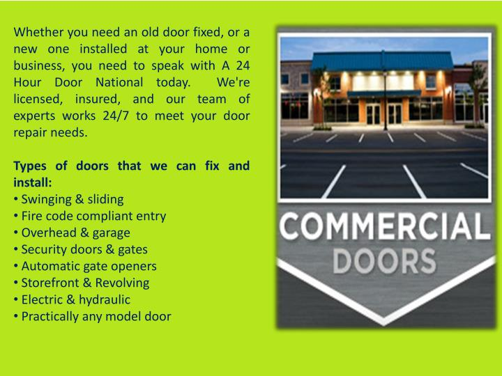 Whether you need an old door fixed, or a new one installed at your home or business, you need to speak with A 24 Hour Door National today. We're licensed, insured, and our team of experts works 24/7 to meet your door repair needs.