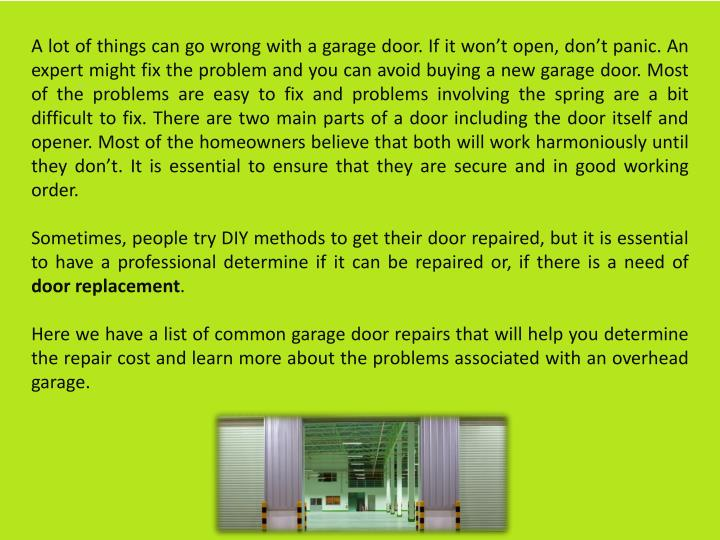 A lot of things can go wrong with a garage door. If it won't open, don't panic. An expert might fix the problem and you can avoid buying a new garage door. Most of the problems are easy to fix and problems involving the spring are a bit difficult to fix. There are two main parts of a door including the door itself and opener. Most of the homeowners believe that both will work harmoniously until they don't. It is essential to ensure that they are secure and in good working order.