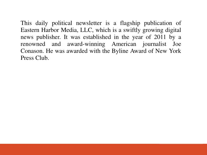 This daily political newsletter is a flagship publication of Eastern Harbor Media, LLC, which is a swiftly growing digital news publisher. It was established in the year of 2011 by a renowned and award-winning American journalist Joe Conason. He was awarded with the Byline Award of New York Press Club.