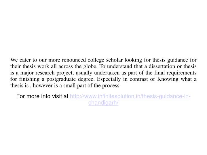 We cater to our more renounced college scholar looking for thesis guidance for their thesis work all across the globe. To understand that a dissertation or thesis is a major research project, usually undertaken as part of the final requirements for finishing a postgraduate degree. Especially in contrast of Knowing what a thesis is , however is a small part of the process.