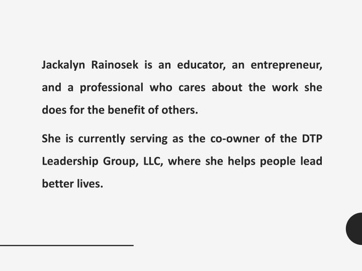 Jackalyn Rainosek is an educator, an entrepreneur, and a professional who cares about the work she does for the benefit of others.