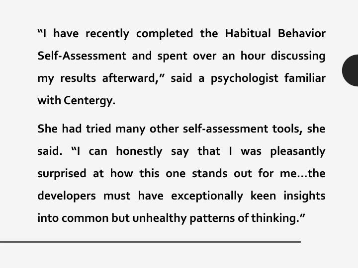 """""""I have recently completed the Habitual Behavior Self-Assessment and spent over an hour discussing my results afterward,"""" said a psychologist familiar with Centergy."""