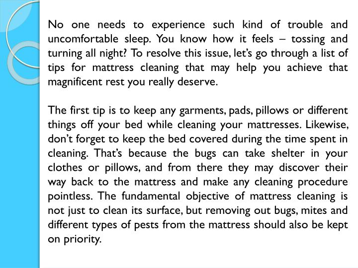 No one needs to experience such kind of trouble and uncomfortable sleep. You know how it feels – tossing and turning all night? To resolve this issue, let's go through a list of tips for mattress cleaning that may help you achieve that magnificent rest you really deserve.