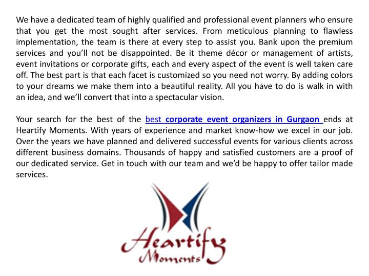 We have a dedicated team of highly qualified and professional event planners who ensure that you get the most sought after services. From meticulous planning to flawless implementation, the team is there at every step to assist you. Bank upon the premium services and you'll not be disappointed. Be it theme décor or management of artists, event invitations or corporate gifts, each and every aspect of the event is well taken care off. The best part is that each facet is customized so you need not worry. By adding colors to your dreams we make them into a beautiful reality. All you have to do is walk in with an idea, and we'll convert that into a spectacular vision.