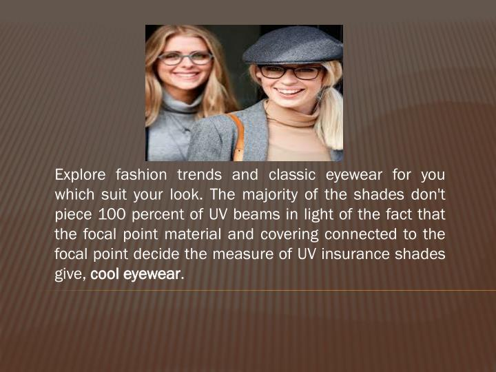 Explore fashion trends and classic eyewear for you which suit your look. The majority of the shades ...