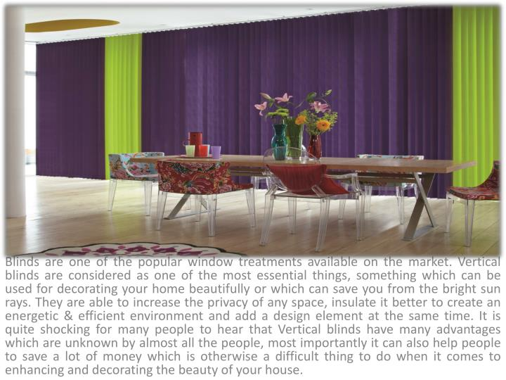Blinds are one of the popular window treatments available on the market. Vertical blinds are considered as one of the most essential things, something which can be used for decorating your home beautifully or which can save you from the bright sun rays. They are able to increase the privacy of any space, insulate it better to create an energetic & efficient environment and add a design element at the same time. It is quite shocking for many people to hear that Vertical blinds have many advantages which are unknown by almost all the people, most importantly it can also help people to save a lot of money which is otherwise a difficult thing to do when it comes to enhancing and decorating the beauty of your house.