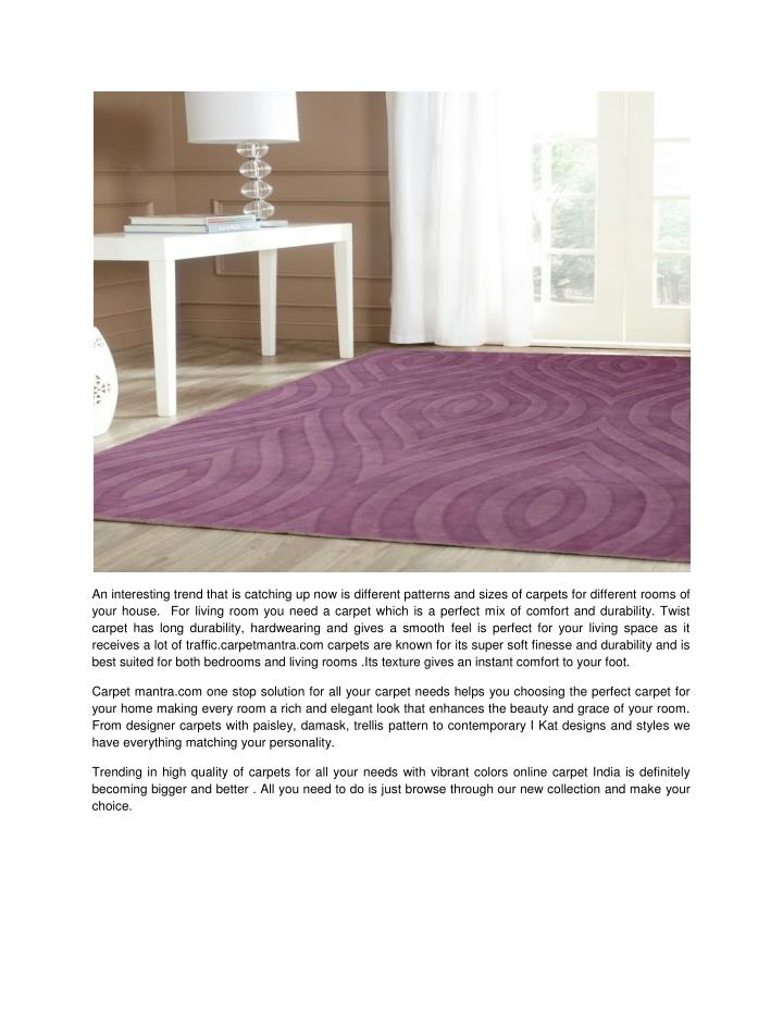 An interesting trend that is catching up now is different patterns and sizes of carpets for different rooms of