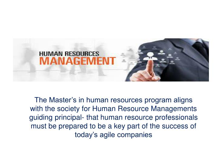The Master's in human resources program aligns with the society for Human Resource Managements guiding principal- that human resource professionals must be prepared to be a key part of the success of today's agile companies