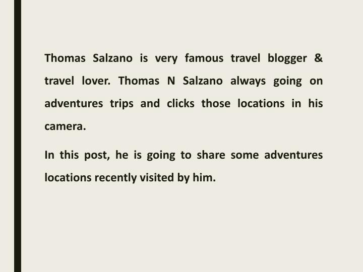 Thomas Salzano is very famous travel blogger & travel lover. Thomas N Salzano always going on adventures trips and clicks those locations in his camera.