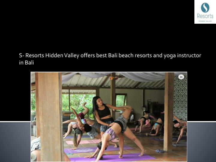 S- Resorts Hidden Valley offers best Bali beach resorts and yoga instructor in Bali