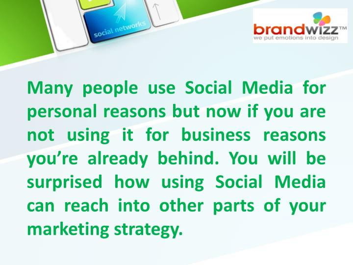 Many people use Social Media for personal reasons but now if you are not using it for business reasons you're already behind. You will be surprised how using Social Media can reach into other parts of your marketing strategy.