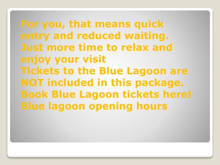 For you, that means quick entry and reduced waiting. Just more time to relax and enjoy your visit