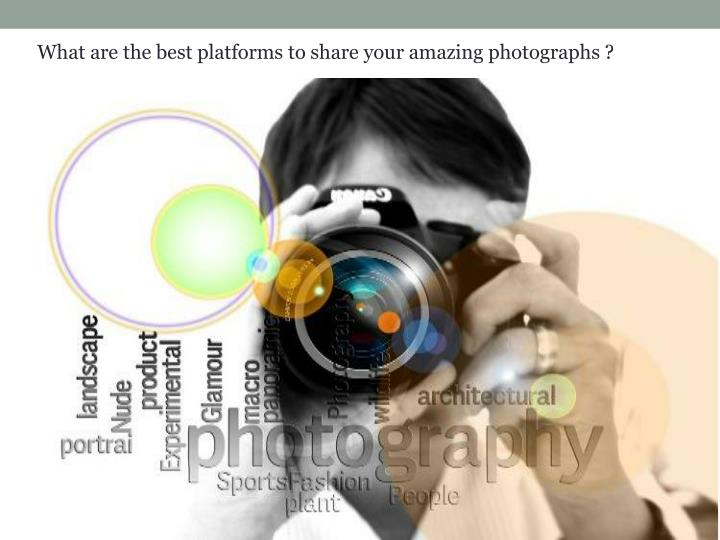 What are the best platforms to share your amazing photographs ?