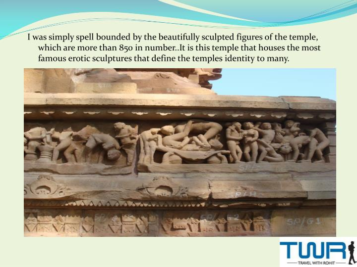 I was simply spell bounded by the beautifully sculpted figures of the temple, which are more than 850 in number..It is this temple that houses the most famous erotic sculptures that define the temples identity to many.