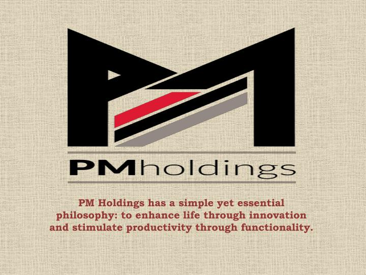 PM Holdings has a simple yet essential philosophy: to enhance life through innovation and stimulate productivity through functionality.