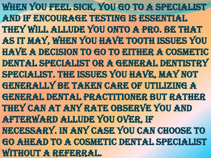 When you feel sick, you go to a specialist and if encourage testing is essential they will allude you onto a pro. Be that as it may, when you have tooth issues you have a decision to go to either a cosmetic dental specialist or a general dentistry specialist. The issues you have, may not generally be taken care of utilizing a general dental practitioner but rather they can at any rate observe you and afterward allude you over, if necessary. In any case you can choose to go ahead to a cosmetic dental specialist without a referral.