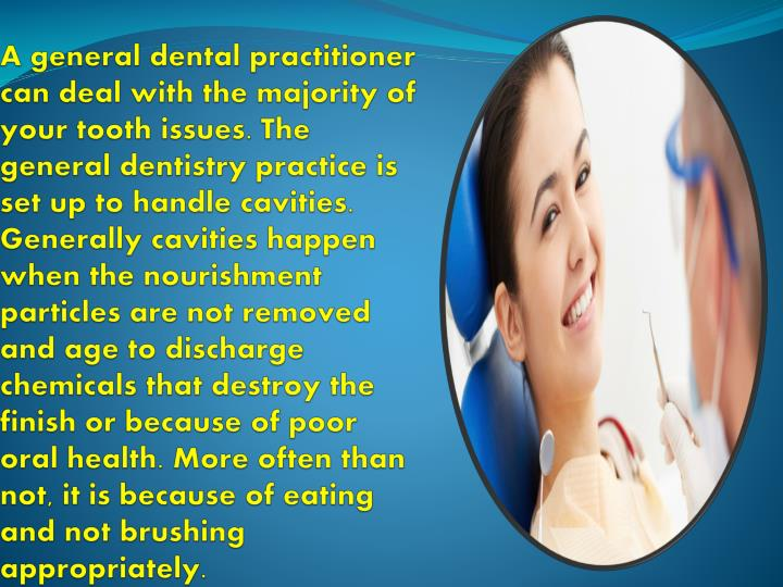 A general dental practitioner can deal with the majority of your tooth issues. The general dentistry practice is set up to handle cavities. Generally cavities happen when the nourishment particles are not removed and age to discharge chemicals that destroy the finish or because of poor oral health. More often than not, it is because of eating and not brushing appropriately.