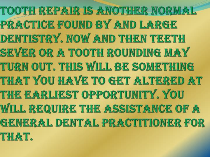 Tooth repair is another normal practice found by and large dentistry. Now and then teeth sever or a tooth rounding may turn out. This will be something that you have to get altered at the earliest opportunity. You will require the assistance of a general dental practitioner for that.